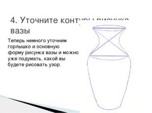 4. Уточните контуры рисунка вазы Теперь немного уточним горлышко и основную ф