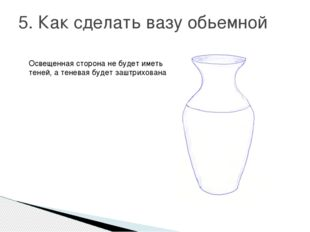 5. Как сделать вазу обьемной Освещенная сторона не будет иметь теней, а тенев