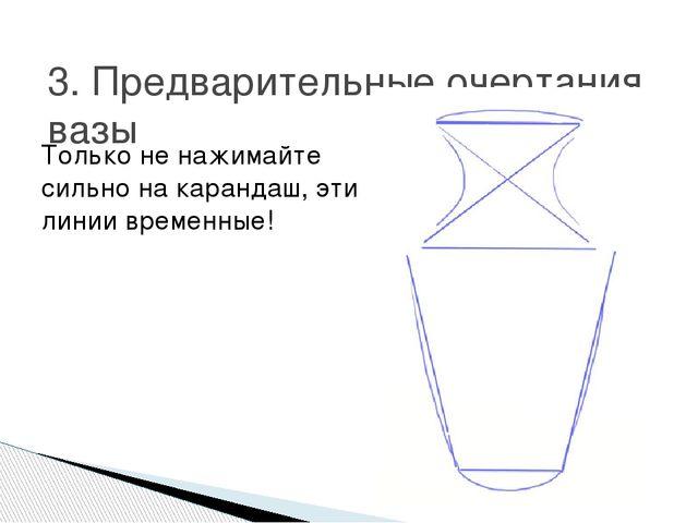 3. Предварительные очертания вазы Только не нажимайте сильно на карандаш, эти...