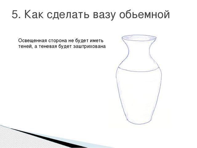 5. Как сделать вазу обьемной Освещенная сторона не будет иметь теней, а тенев...