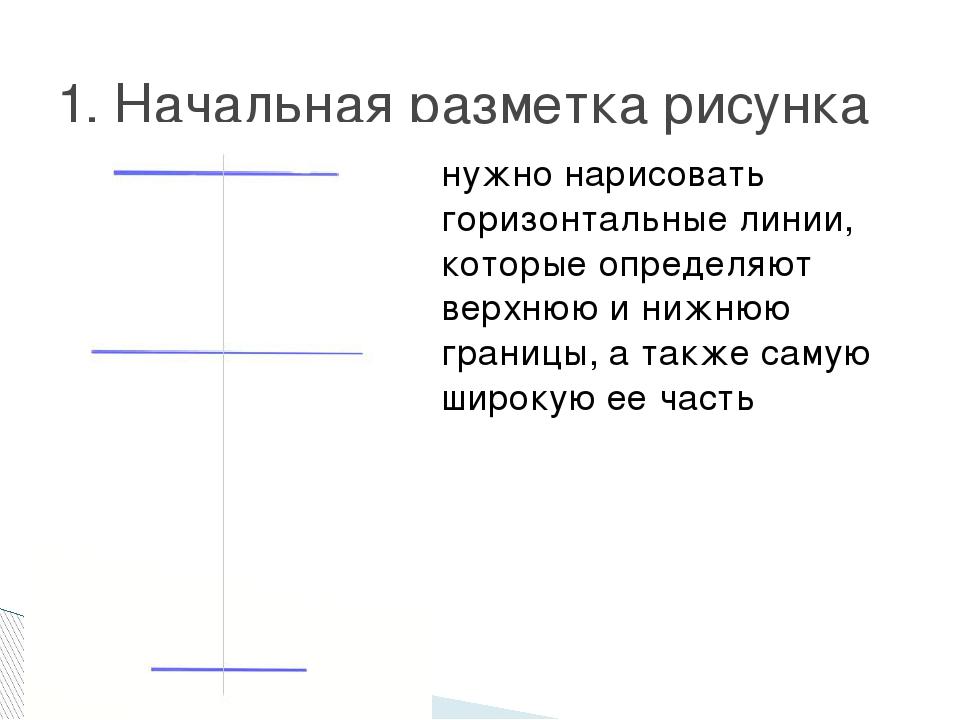 1. Начальная разметка рисунка нужно нарисовать горизонтальные линии, которые...