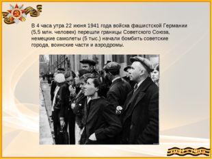 В 4 часа утра 22 июня 1941 года войска фашистской Германии (5,5 млн. человек)