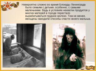 Невероятно сложно во время Блокады Ленинграда было семьям с детьми, особенно,