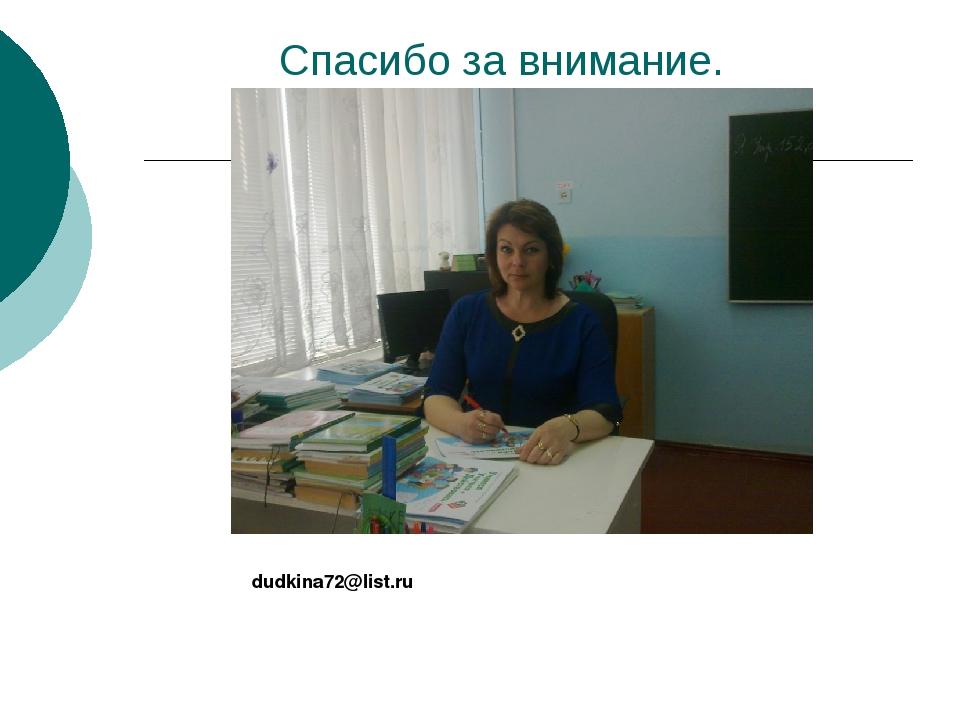 Спасибо за внимание. dudkina72@list.ru