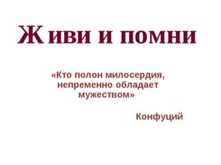 Живи и помни «Кто полон милосердия, непременно обладает мужеством» Конфуций