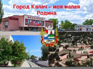 Город Калач – моя малая Родина