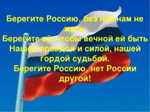 Берегите Россию, без неё нам не жить. Берегите её, чтобы вечной ей быть Наше