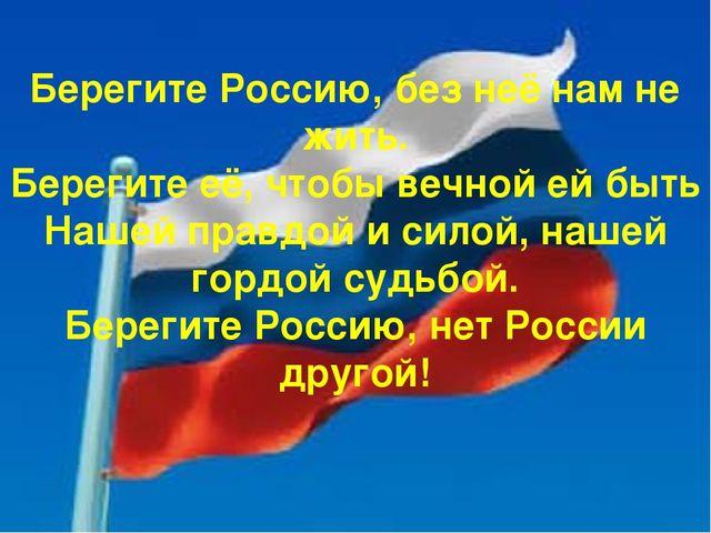 Берегите Россию, без неё нам не жить. Берегите её, чтобы вечной ей быть Наше...