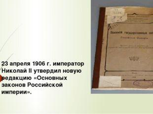 23 апреля 1906 г. император Николай II утвердил новую редакцию «Основных зако