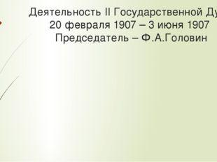 Деятельность II Государственной Думы 20 февраля 1907 – 3 июня 1907 Председате
