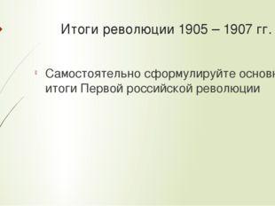 Итоги революции 1905 – 1907 гг. Самостоятельно сформулируйте основные итоги П