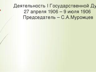 Деятельность I Государственной Думы 27 апреля 1906 – 9 июля 1906 Председатель
