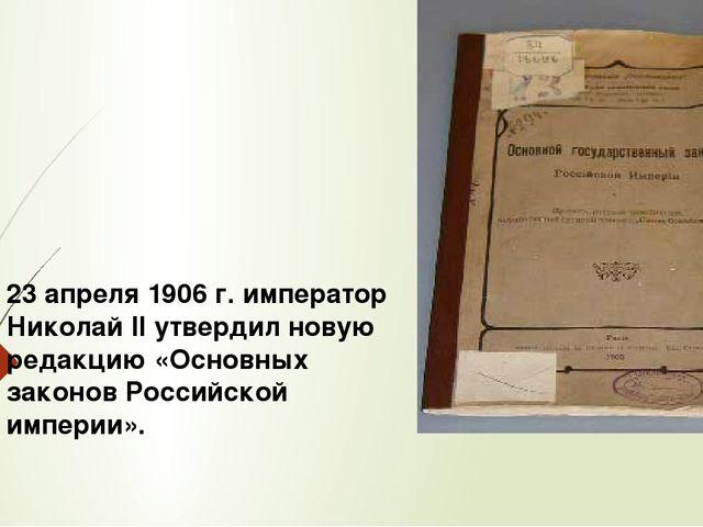 23 апреля 1906 г. император Николай II утвердил новую редакцию «Основных зако...