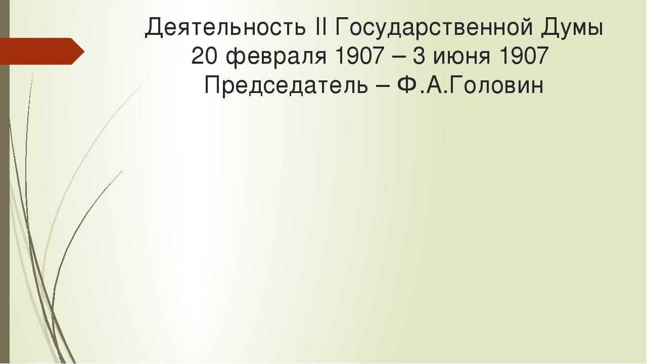 Деятельность II Государственной Думы 20 февраля 1907 – 3 июня 1907 Председате...