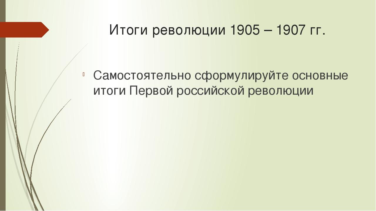 Итоги революции 1905 – 1907 гг. Самостоятельно сформулируйте основные итоги П...
