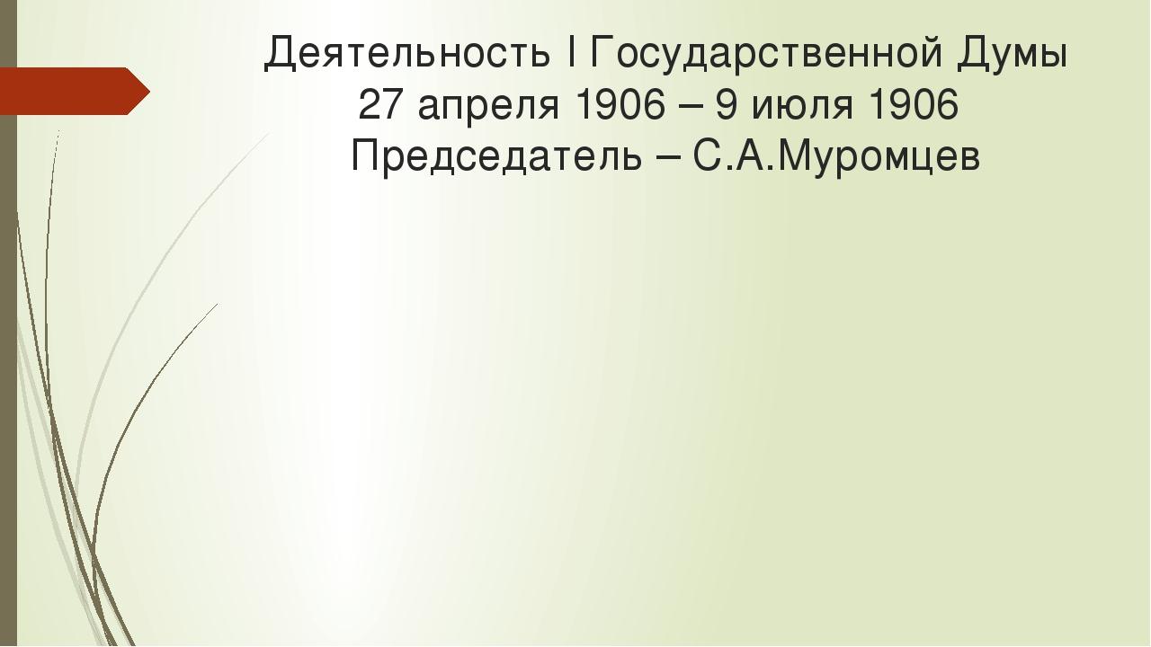 Деятельность I Государственной Думы 27 апреля 1906 – 9 июля 1906 Председатель...