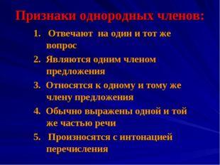 Признаки однородных членов: 1. Отвечают на один и тот же вопрос 2. Являются о