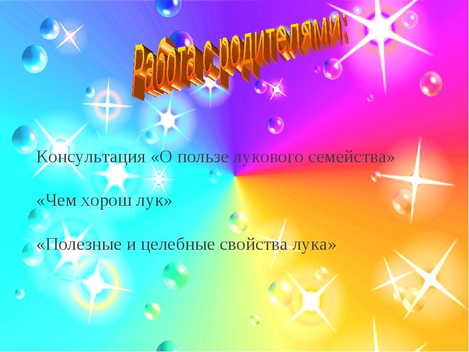 Консультация «О пользе лукового семейства» «Чем хорош лук» «Полезные и целеб...