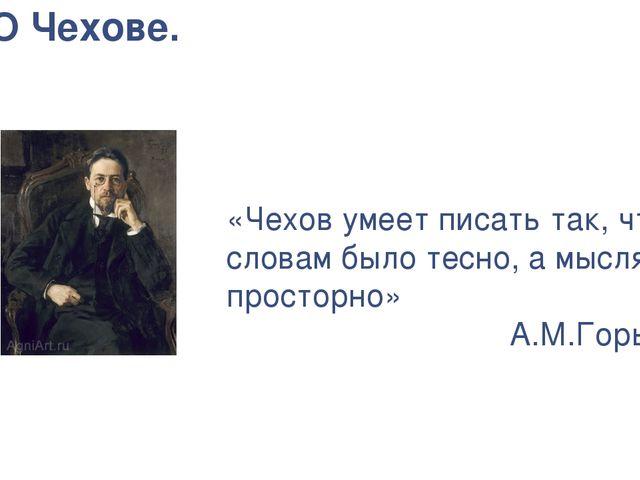 О Чехове. «Чехов умеет писать так, чтобы словам было тесно, а мыслям простор...
