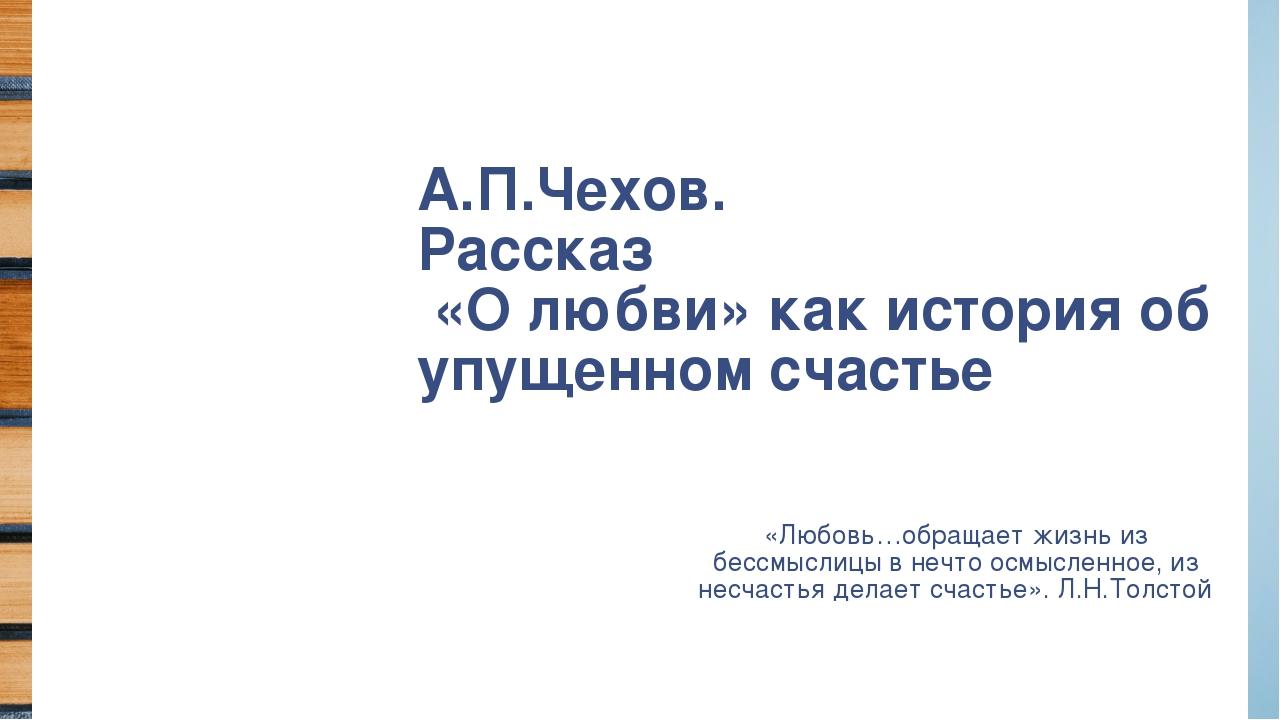 А.П.Чехов. Рассказ «О любви» как история об упущенном счастье «Любовь…обращае...