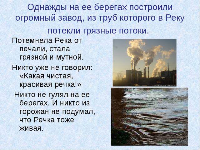 Однажды на ее берегах построили огромный завод, из труб которого в Реку потек...