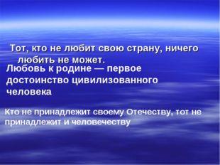 Тот, кто не любит свою страну, ничего любить не может. Любовь к родине — перв