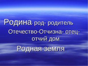 Родина- род- родитель Отечество-Отчизна- отец- отчий дом Родная земля