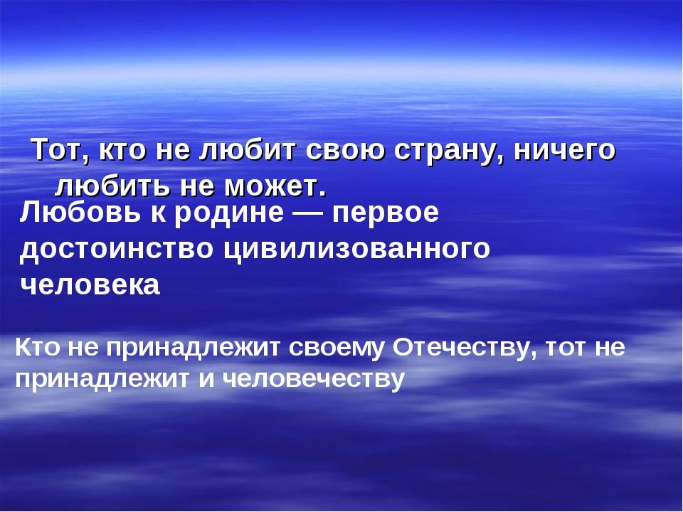 Тот, кто не любит свою страну, ничего любить не может. Любовь к родине — перв...