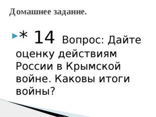 * 14 Вопрос: Дайте оценку действиям России в Крымской войне. Каковы итоги вой