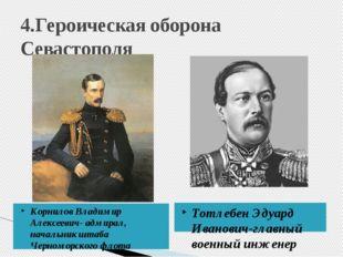 4.Героическая оборона Севастополя Корнилов Владимир Алексеевич- адмирал, нача