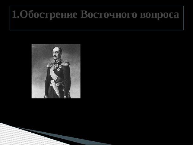 1853 год –начало войны с Турцией 1.Обострение Восточного вопроса