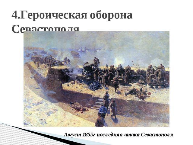 4.Героическая оборона Севастополя Август 1855г-последняя атака Севастополя