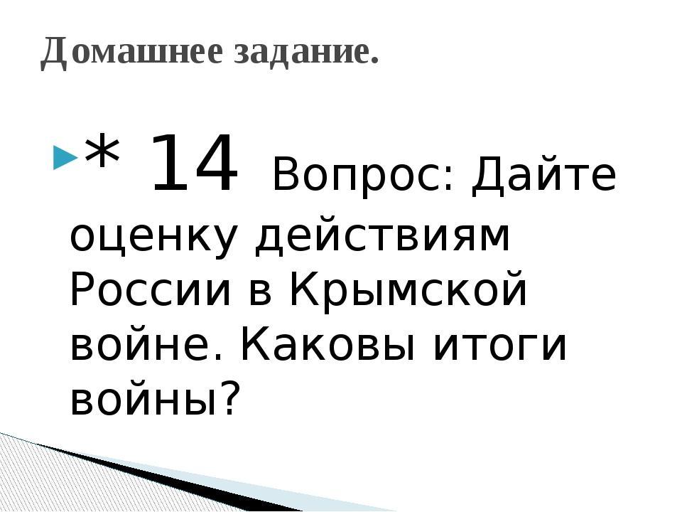 * 14 Вопрос: Дайте оценку действиям России в Крымской войне. Каковы итоги вой...