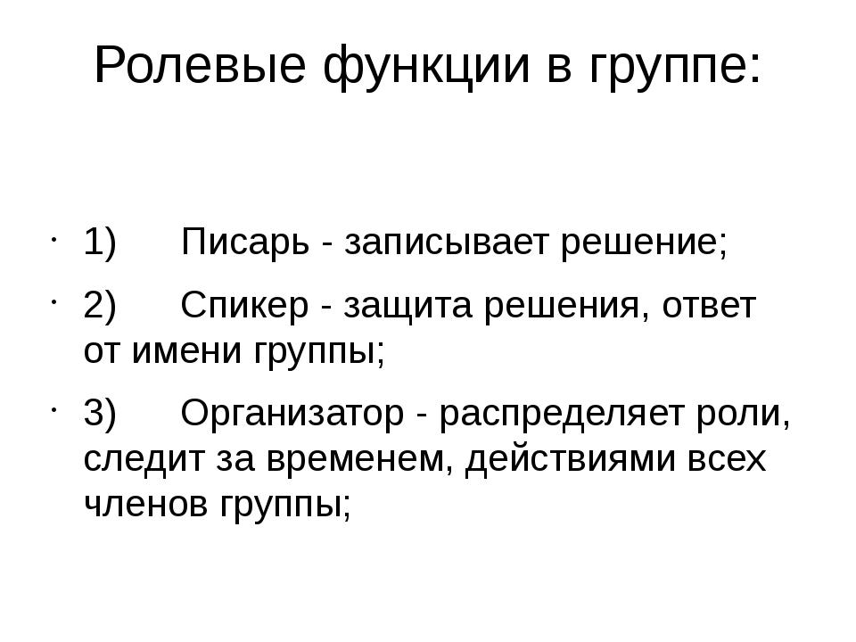 Ролевые функции в группе: 1)Писарь - записывает решение; 2)Спикер...