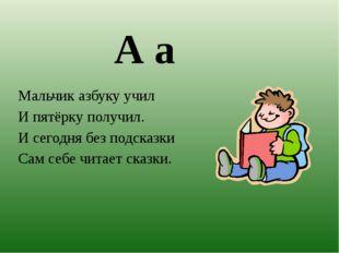 Мальчик азбуку учил И пятёрку получил. И сегодня без подсказки Сам себе чита