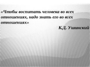«Чтобы воспитать человека во всех отношениях, надо знать его во всех отношен