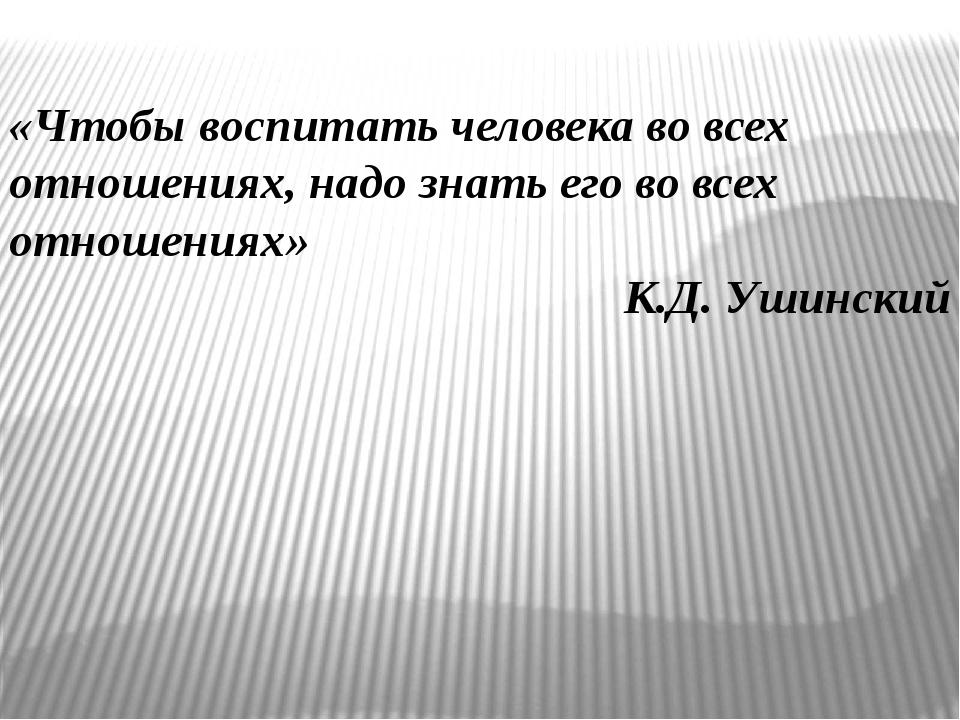 «Чтобы воспитать человека во всех отношениях, надо знать его во всех отношен...