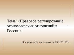 . Тема: «Правовое регулирование экономических отношений в России» Костырев А