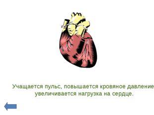 Учащается пульс, повышается кровяное давление, увеличивается нагрузка на сер