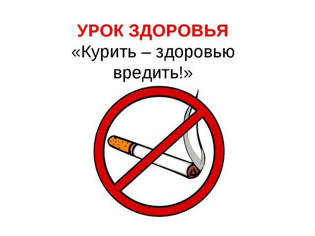 УРОК ЗДОРОВЬЯ «Курить – здоровью вредить!»