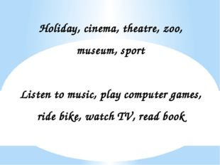 Holiday, cinema, theatre, zoo, museum, sport Listen to music, play computer g