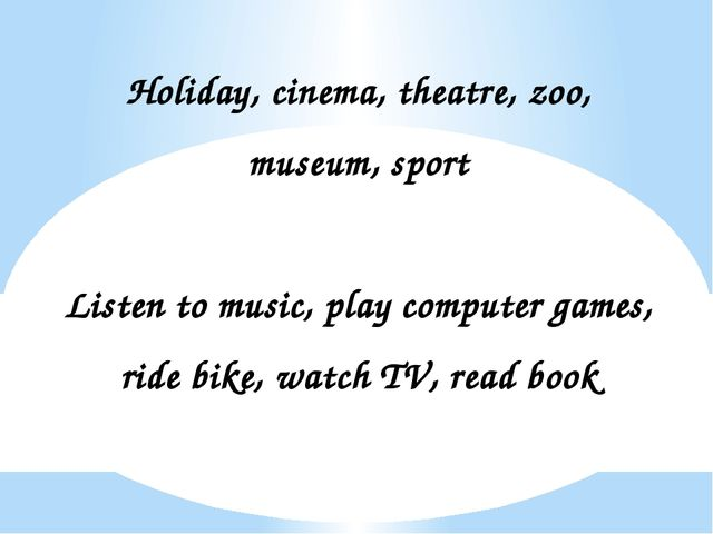Holiday, cinema, theatre, zoo, museum, sport Listen to music, play computer g...