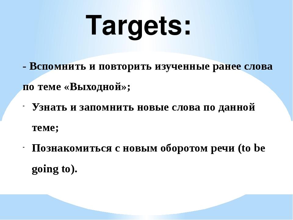 Targets: - Вспомнить и повторить изученные ранее слова по теме «Выходной»; Уз...