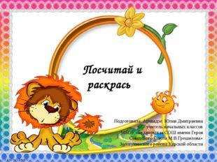 Посчитай и раскрась Подготовила: Арчвадзе Юлия Дмитриевна учитель начальных