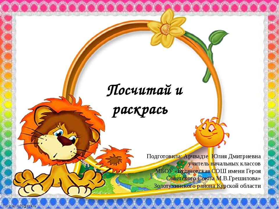 Посчитай и раскрась Подготовила: Арчвадзе Юлия Дмитриевна учитель начальных...