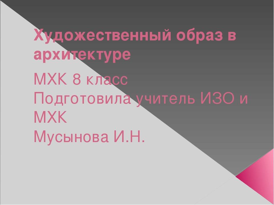 Художественный образ в архитектуре МХК 8 класс Подготовила учитель ИЗО и МХК...