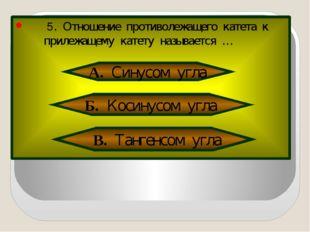 5. Отношение противолежащего катета к прилежащему катету называется … А. Син