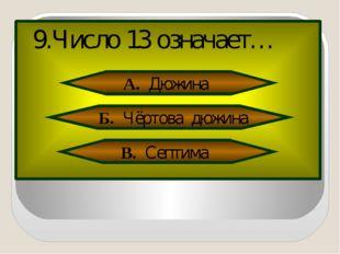 9.Число 13 означает… А. Дюжина Б. Чёртова дюжина В. Септима