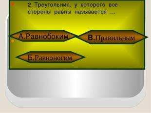 2. Треугольник, у которого все стороны равны называется … Б.Равноногим В.Пра