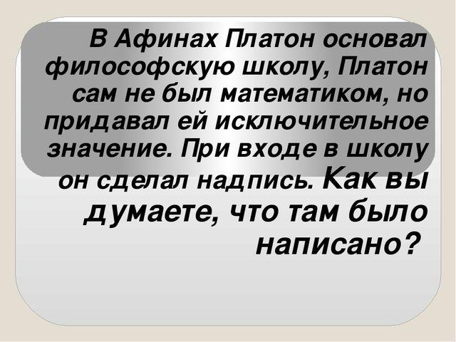 В Афинах Платон основал философскую школу, Платон сам не был математиком,...